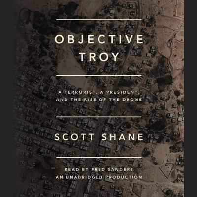 Objective Troy: A Terrorist, a President, and the Rise of the Drone Audiobook, by Scott Shane