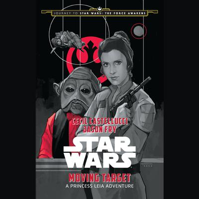 Journey to Star Wars: The Force Awakens Moving Target: A Princess Leia Adventure: A Princess Leia Adventure Audiobook, by Cecil Castellucci