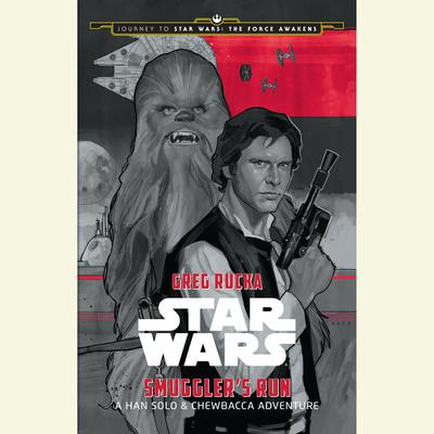 Journey to Star Wars: The Force Awakens Smugglers Run: A Han Solo Adventure:  A Han Solo Adventure Audiobook, by Greg Rucka