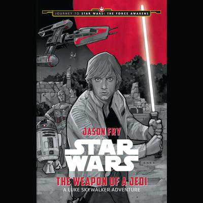 Journey to Star Wars: The Force Awakens The Weapon of a Jedi: A Luke Skywalker Adventure: A Luke Skywalker Adventure Audiobook, by Jason Fry