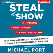 Steal the Show: From Speeches to Job Interviews to Deal-Closing Pitches, How to Guarantee a Standing Ovation for All the Performances in Your Life, by Michael Port
