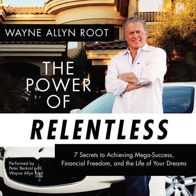 The Power of Relentless: 7 Secrets to Achieving Mega-Success, Financial Freedom, and the Life of Your Dreams Audiobook, by Wayne Allyn Root