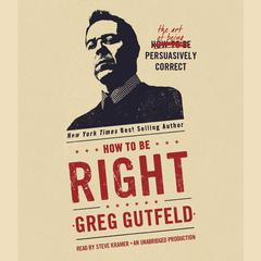 How to Be Right: The Art of Being Persuasively Correct Audiobook, by Greg Gutfeld