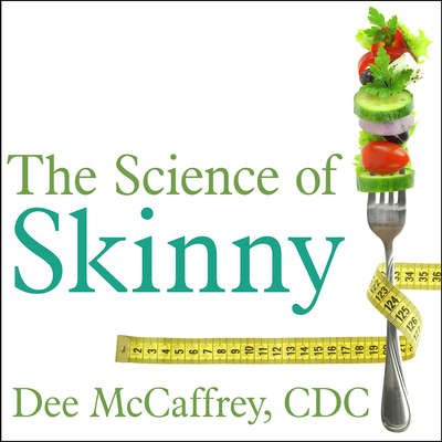 The Science of Skinny: Start Understanding Your Bodys Chemistry--and Stop Dieting Forever Audiobook, by Dee McCaffrey
