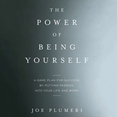The Power of Being Yourself: A Game Plan for Success--by Putting Passion into Your Life and Work Audiobook, by Joe Plumeri