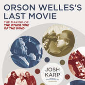 Orson Welles's Last Movie: The Making of The Other Side of the Wind, by Josh Karp