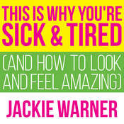 This Is Why You're Sick and Tired: And How to Look and Feel Amazing, by Jackie Warner