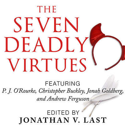 The Seven Deadly Virtues: 18 Conservative Writers on Why the Virtuous Life is Funny as Hell Audiobook, by Johnathan V. Last