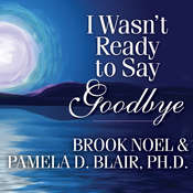 I Wasnt Ready to Say Goodbye: Surviving, Coping, and Healing After the Sudden Death of a Loved One Audiobook, by Brook Noel, Pamela Blair