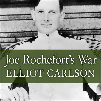 Joe Rochefort's War: The Odyssey of the Codebreaker Who Outwitted Yamamoto at Midway Audiobook, by Elliot Carlson