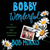 Bobby Wonderful: An Imperfect Son Buries His Parents Audiobook, by Bob Morris
