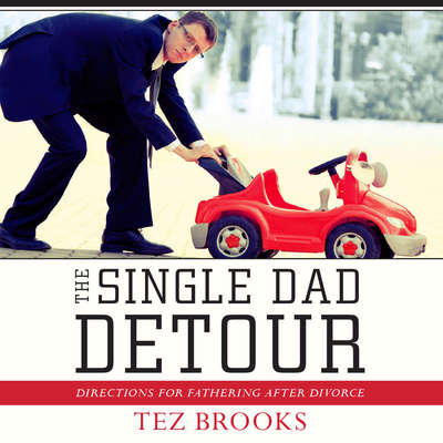 The Single Dad Detour: Directions for Fathering After Divorce Audiobook, by Tez Brooks