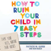 How to Ruin Your Child in 7 Easy Steps: Tame Your Vices, Nurture Their Virtues, by Ken Roach, Patrick M. Quinn, Patrick Quinn