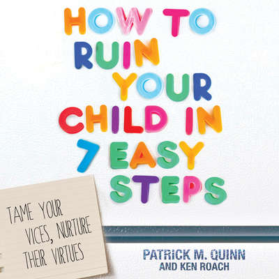 How to Ruin Your Child in 7 Easy Steps: Tame Your Vices, Nurture Their Virtues Audiobook, by Patrick M. Quinn