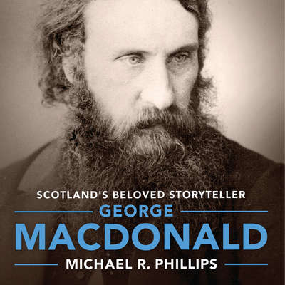 George MacDonald: A Biography of Scotlands Beloved Storyteller Audiobook, by Michael Phillips