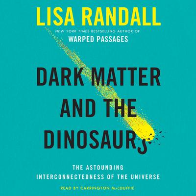 Dark Matter and the Dinosaurs: The Astounding Interconnectedness of the Universe Audiobook, by Lisa Randall
