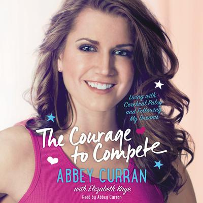 The Courage to Compete: Living with Cerebral Palsy and Following My Dreams Audiobook, by Abbey Curran