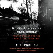 Where the Bodies Were Buried: Whitey Bulger and the World That Made Him, by T. J. English