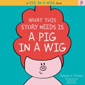 What This Story Needs Is a Pig in a Wig: A Pig in a Wig Book, by Emma J. Virján