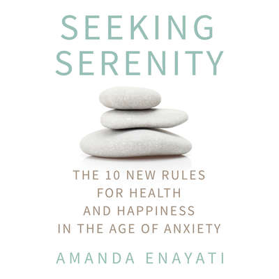 Seeking Serenity: The 10 New Rules for Health and Happiness in the Age of Anxiety Audiobook, by Amanda Enayati