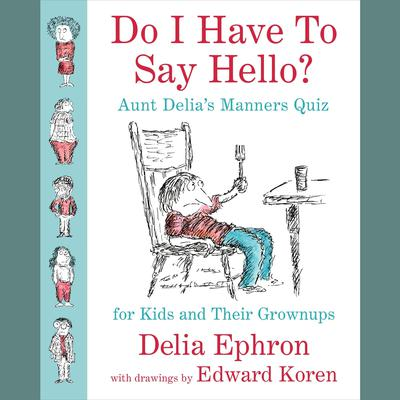 Do I Have to Say Hello? Aunt Delias Manners Quiz for Kids and Their Grown-ups: Aunt Delia's Manners Quiz for Kids and Their Grown-ups Audiobook, by Delia Ephron