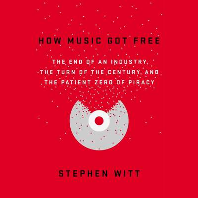 How Music Got Free: The End of an Industry, the Turn of the Century, and the Patient Zero of Piracy Audiobook, by Stephen Witt
