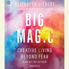 Big Magic: Creative Living Beyond Fear Audiobook, by Elizabeth Gilbert