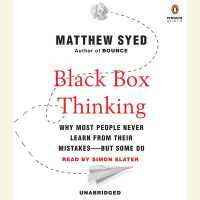 Black Box Thinking: Why Most People Never Learn from Their Mistakes--But Some Do Audiobook, by Matthew Syed