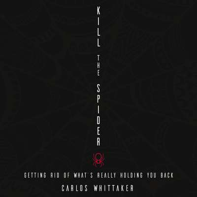 Kill the Spider: Getting Rid of What's Really Holding You Back Audiobook, by Carlos Enrique Whittaker