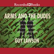 Arms and the Dudes: How Three Stoners from Miami Beach Became the Most Unlikely Gunrunners Audiobook, by Guy Lawson