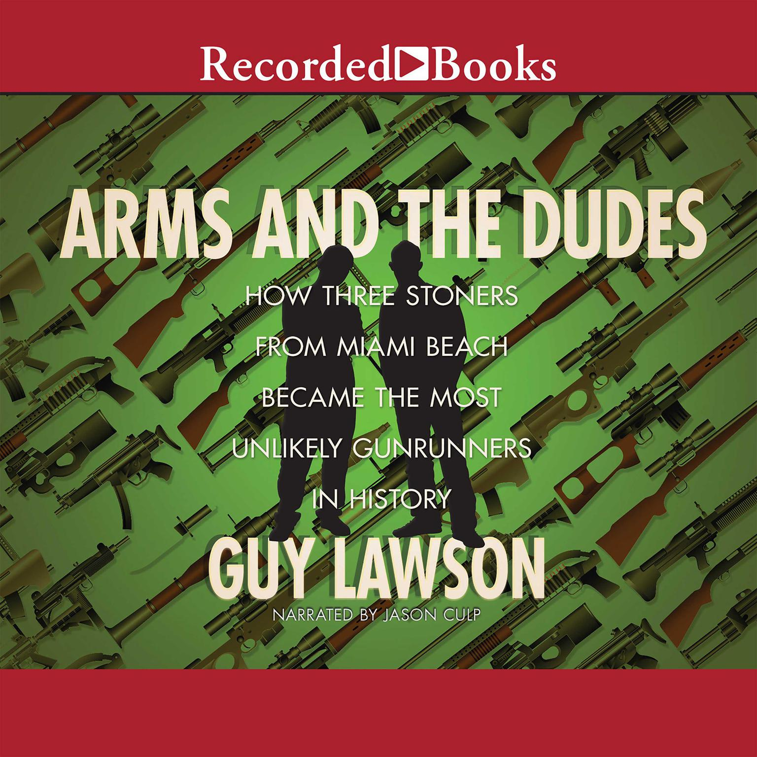 Printable Arms and the Dudes: How Three Stoners from Miami Beach Became the Most Unlikely Gunrunners in History Audiobook Cover Art