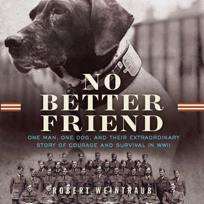 No Better Friend: One Man, One Dog, and Their Incredible Story of Courage and Survival in WWII Audiobook, by Robert Weintraub