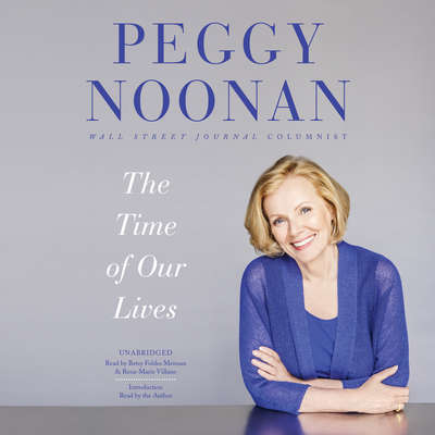 The Time of Our Lives: Collected Writings Audiobook, by Peggy Noonan