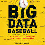 Big Data Baseball: Math, Miracles, and the End of a 20-Year Losing Streak, by Travis Sawchik