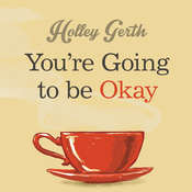 Youre Going to Be Okay: Encouraging Truth Your Heart Needs to Hear, Especially on the Hard Days, by Holley Gerth