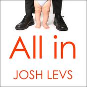All In: How Our Work-first Culture Fails Dads, Families, and Business—and How We Can Fix It Together, by Josh Levs