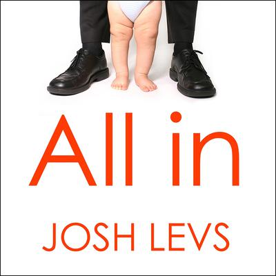 All In: How Our Work-first Culture Fails Dads, Families, and Business and How We Can Fix It Together Audiobook, by Josh Levs