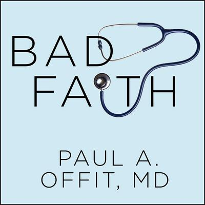 Bad Faith: When Religious Belief Undermines Modern Medicine Audiobook, by Paul A.  Offit