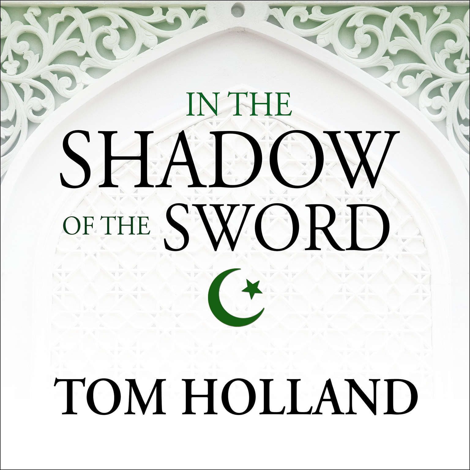 In the Shadow of the Sword: The Birth of Islam and the Rise of the Global Arab Empire Audiobook, by Tom Holland