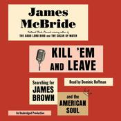 Kill Em and Leave: Searching for James Brown and the American Soul, by James McBride