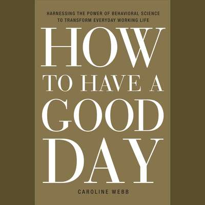 How to Have a Good Day: Harness the Power of Behavioral Science to Transform Your Working Life Audiobook, by Caroline Webb