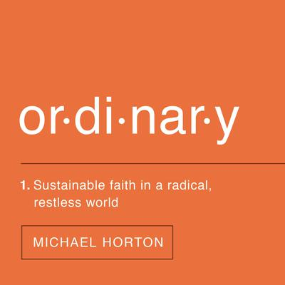 Ordinary: Sustainable Faith in a Radical, Restless World Audiobook, by Michael S. Horton