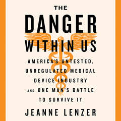 The Danger Within Us: America's Untested, Unregulated Medical Device Industry and One Man's Battle to Survive It Audiobook, by Jeanne Lenzer