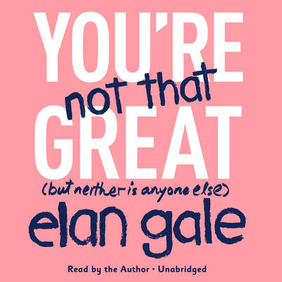 You're Not That Great: (But Neither Is Anyone Else) Audiobook, by Elan Gale
