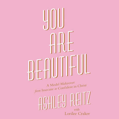 You Are Beautiful: A Model Makeover from Insecure to Confident in Christ Audiobook, by Ashley Reitz