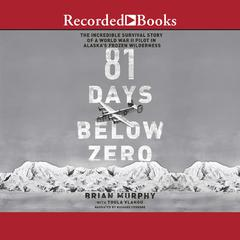 81 Days Below Zero: The Incredible Survival Story of a World War II Pilot in Alaskas Frozen Wilderness Audiobook, by Brian Murphy, Toula Vlahou