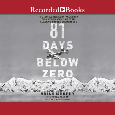 81 Days Below Zero: The Incredible Survival Story of a World War II Pilot in Alaska's Frozen Wilderness Audiobook, by Brian Murphy