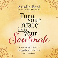 Turn Your Mate into Your Soulmate: A Practical Guide to Happily Ever After Audiobook, by Arielle Ford