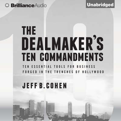 The Dealmakers Ten Commandments: Ten Essential Tools for Business Forged in the Trenches of Hollywood Audiobook, by Jeff B. Cohen