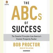 The ABCs of Success: The Essential Principles from Americas Greatest Prosperity Teacher, by Bob Proctor